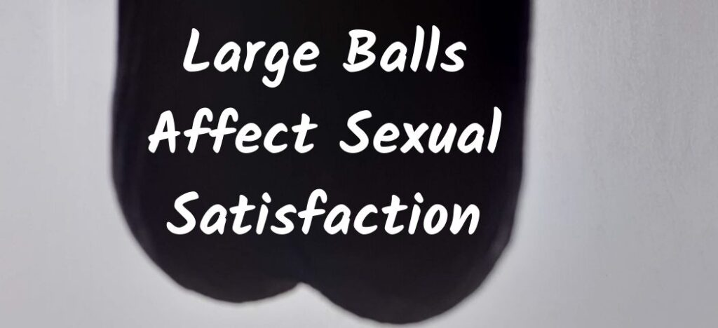 Large Balls Affect Sexual Satisfaction