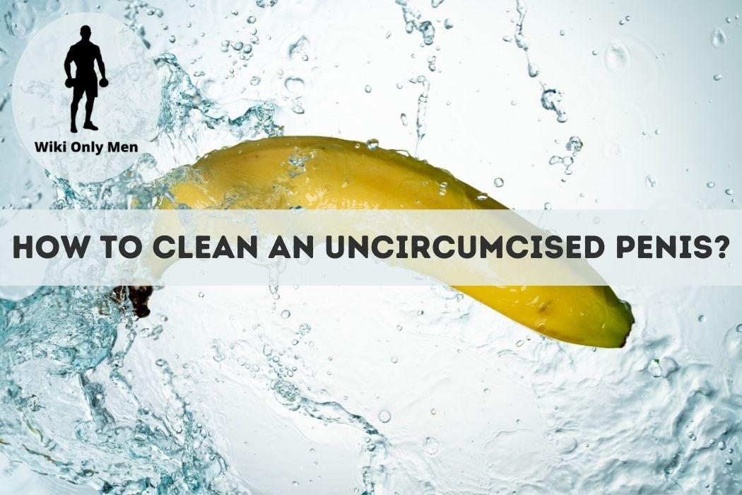 How to clean uncircumcised penis