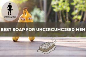 Best Soap For Uncircumcised Men